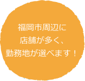 福岡市周辺に店舗が多く、勤務地が選べます!